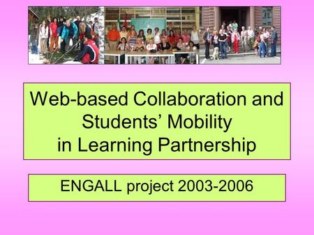 Web-based Collaboration and Students' Mobility in Learning Partnership ENGALL project 2003-2006.
