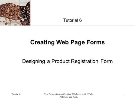XP Tutorial 6New Perspectives on Creating Web Pages with HTML, XHTML, and XML 1 Creating Web Page Forms Designing a Product Registration Form Tutorial.