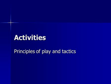 Activities Principles of play and tactics. Aims of the lesson To be aware of the different principles of play in attack and defence. To be aware of the.