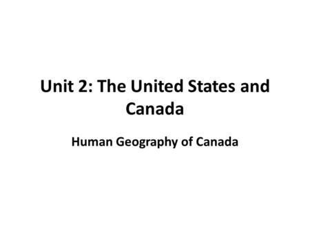 Unit 2: The United States and Canada Human Geography of Canada.