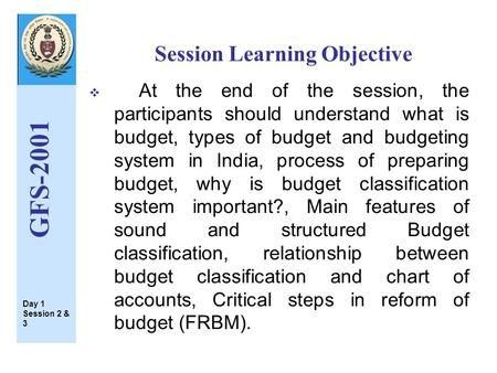 Session Learning Objective GFS-2001  At the end <strong>of</strong> the session, the participants should understand what is budget, types <strong>of</strong> budget and budgeting system.