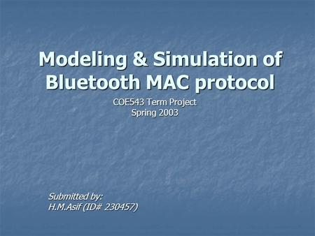 Modeling & Simulation of Bluetooth MAC protocol COE543 Term Project Spring 2003 Submitted by: H.M.Asif (ID# 230457)