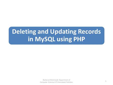 Deleting and Updating Records in MySQL using PHP Basharat Mahmood, Department of Computer Science,CIIT,Islamabad, Pakistan. 1.
