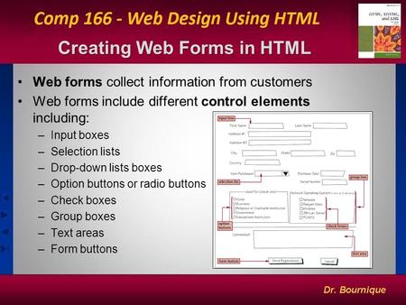 1 Creating Web Forms in HTML Web forms collect information from customers Web forms include different control elements including: –Input boxes –Selection.