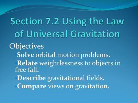 Objectives Solve orbital motion problems. Relate weightlessness to objects in free fall. Describe gravitational fields. Compare views on gravitation.