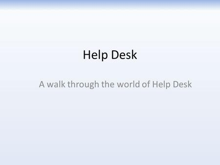 Help Desk A walk through the world of Help Desk. Realizing you need help When you realize you need help with your computer, phone, or printer, and your.
