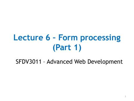 Lecture 6 – Form processing (Part 1) SFDV3011 – Advanced Web Development 1.
