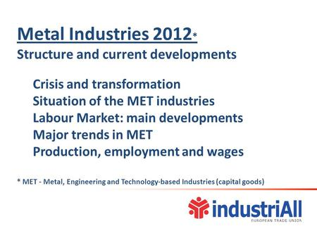 Metal Industries 2012 * Structure and current developments Crisis and transformation Situation of the MET industries Labour Market: main developments Major.