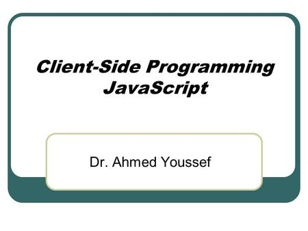 Client-Side Programming <strong>JavaScript</strong> Dr. Ahmed Youssef.