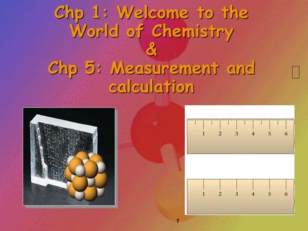 1 Chp 1: Welcome to the World of Chemistry & Chp 5: Measurement and calculation.