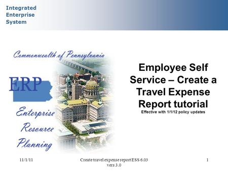 Integrated Enterprise System 11/1/11Create travel expense report ESS 6.03 vers 3.0 1 Employee Self Service – Create a Travel Expense Report tutorial Effective.
