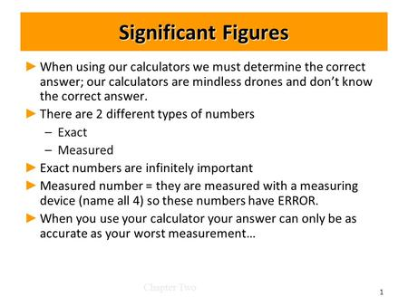 Significant Figures ► ► When using our calculators we must determine the correct answer; our calculators are mindless drones and don't know the correct.