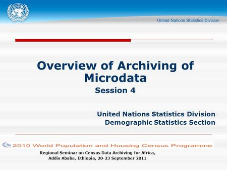 Regional Seminar on Census Data Archiving for Africa, Addis Ababa, Ethiopia, 20-23 September 2011 Overview of Archiving of Microdata Session 4 United Nations.