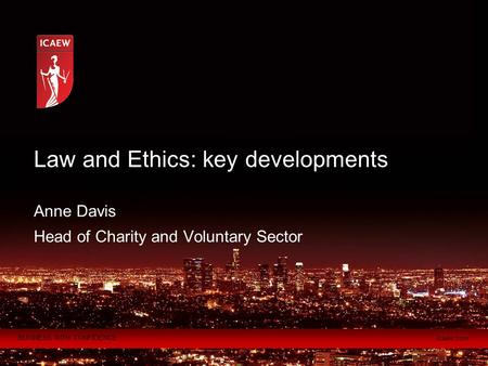 BUSINESS WITH CONFIDENCE icaew.com Anne Davis Head of Charity and Voluntary Sector Law and Ethics: key developments.