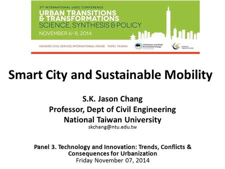Smart City and Sustainable Mobility Panel 3. Technology and Innovation: Trends, Conflicts & Consequences for Urbanization Friday November 07, 2014 S.K.