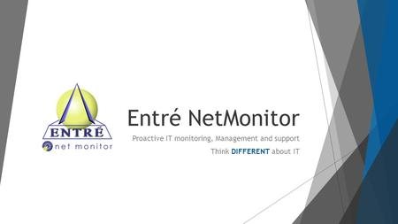 Entré NetMonitor Proactive IT monitoring, Management and support Think DIFFERENT about IT.