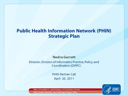 Nedra Garrett Director, Division of Informatics Practice, Policy, and Coordination (DIPPC) PHIN Partner Call April 20, 2011 Public Health Information Network.