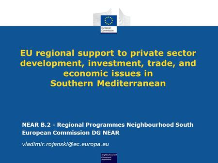 EU regional support to private sector development, investment, trade, and economic issues in Southern Mediterranean NEAR B.2 - Regional Programmes Neighbourhood.