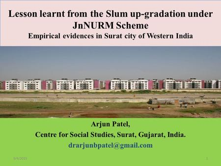 9/4/2015 Lesson learnt from the Slum up-gradation under JnNURM Scheme Empirical evidences <strong>in</strong> Surat city of Western <strong>India</strong> Arjun Patel, Centre for Social.