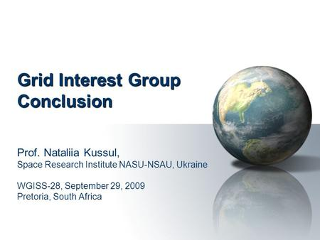Grid Interest Group Conclusion Prof. Nataliia Kussul, Space Research Institute NASU-NSAU, Ukraine WGISS-28, September 29, 2009 Pretoria, South Africa.