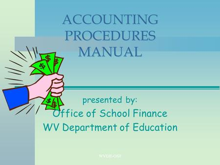 WVDE-OSF ACCOUNTING PROCEDURES MANUAL presented by: Office of School Finance WV Department of Education.