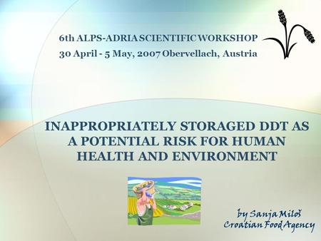 INAPPROPRIATELY STORAGED DDT AS A POTENTIAL RISK FOR HUMAN HEALTH AND ENVIRONMENT 6th ALPS-ADRIA SCIENTIFIC WORKSHOP 30 April - 5 May, 2007 Obervellach,