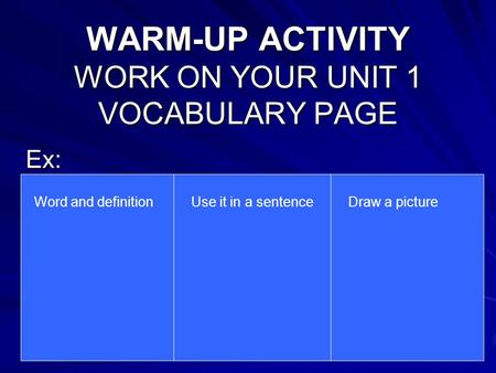 WARM-UP ACTIVITY WORK ON YOUR UNIT 1 VOCABULARY PAGE Ex: Word and definitionUse it in a sentenceDraw a picture.