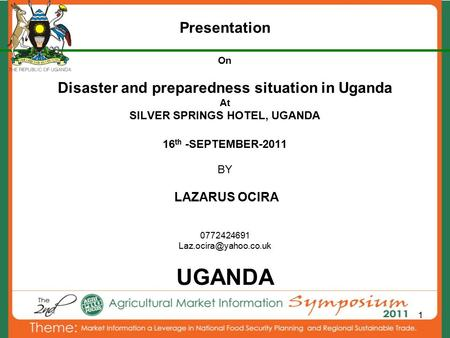 1 Presentation On Disaster and preparedness situation in Uganda At SILVER SPRINGS HOTEL, UGANDA 16 th -SEPTEMBER-2011 BY LAZARUS OCIRA 0772424691