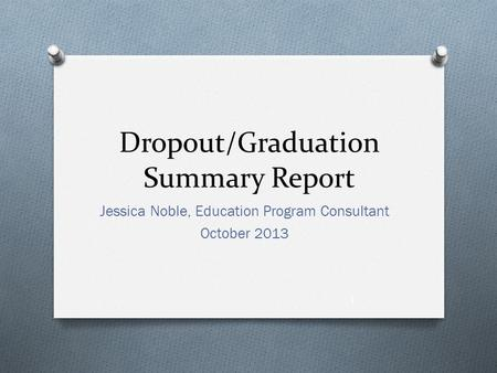 Dropout/Graduation Summary Report Jessica Noble, Education Program Consultant October 2013 1.