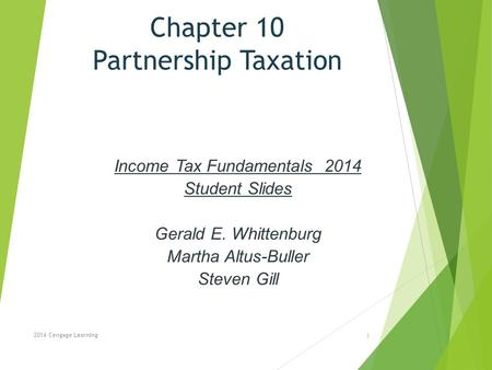 Chapter 10 Partnership Taxation Income Tax Fundamentals 2014 Student Slides Gerald E. Whittenburg Martha Altus-Buller Steven Gill 2014 Cengage Learning.
