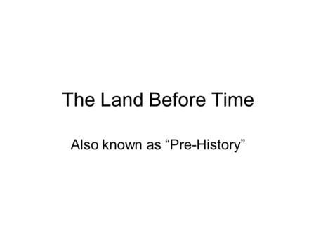 "Also known as ""Pre-History"""