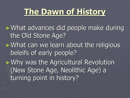 The Dawn of History What advances did people make during the Old Stone Age? What can we learn about the religious beleifs of early people? Why was the.
