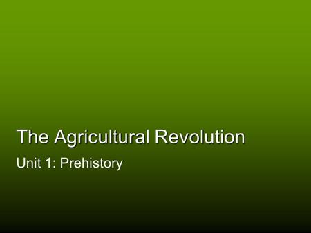 The Agricultural Revolution Unit 1: Prehistory. The Paleolithic Age Tool usage The invention of technology Hunting and gathering bands (20-30 people)