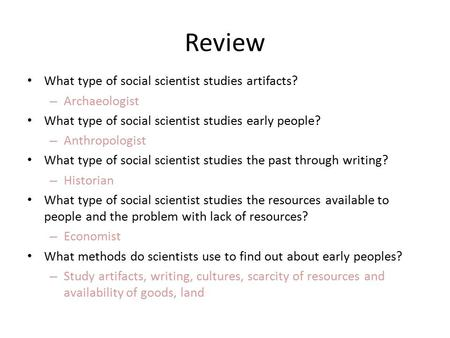 Review What type of social scientist studies artifacts? – Archaeologist What type of social scientist studies early people? – Anthropologist What type.