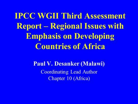 IPCC WGII Third Assessment Report – Regional Issues with Emphasis on Developing Countries of Africa Paul V. Desanker (Malawi) Coordinating Lead Author.