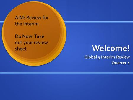 Welcome! Global 9 Interim Review Quarter 1 AIM: Review for the Interim Do Now: Take out your review sheet.