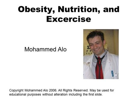 <strong>Obesity</strong>, Nutrition, and Excercise Mohammed Alo Copyright Mohammed Alo 2006. All Rights Reserved. May be used for educational purposes without alteration.
