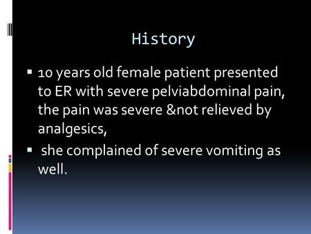 History 10 years old female patient presented to ER with severe pelviabdominal pain, the pain was severe ¬ relieved by analgesics, she complained.