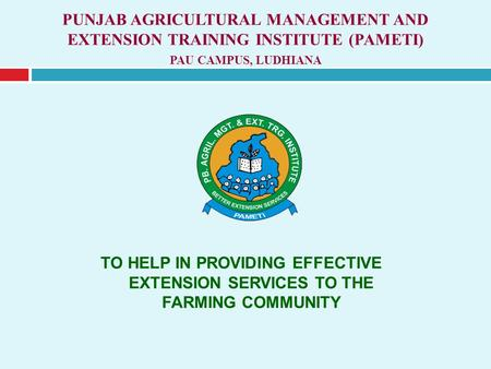PUNJAB AGRICULTURAL MANAGEMENT AND EXTENSION TRAINING INSTITUTE (PAMETI) PAU CAMPUS, LUDHIANA TO HELP <strong>IN</strong> PROVIDING EFFECTIVE EXTENSION SERVICES TO THE.