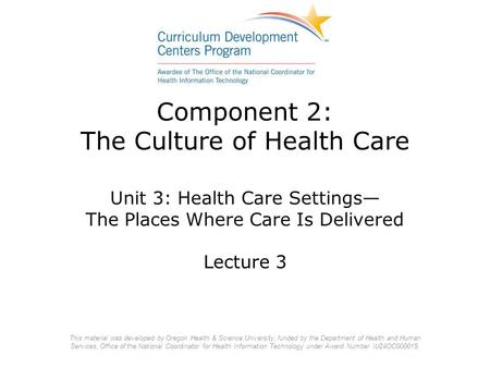 Component 2: The Culture of Health Care Unit 3: Health Care Settings— The Places Where Care Is Delivered Lecture 3 This material was developed by Oregon.