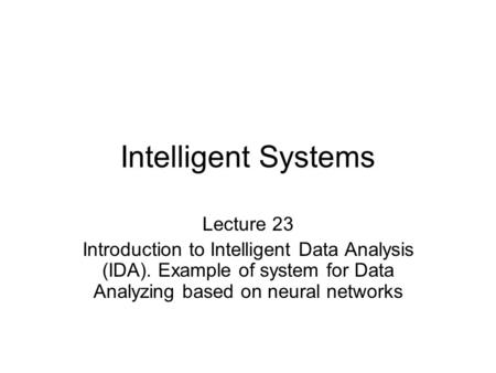 Intelligent Systems Lecture 23 Introduction to Intelligent Data Analysis (IDA). Example of system for Data Analyzing based on neural networks.