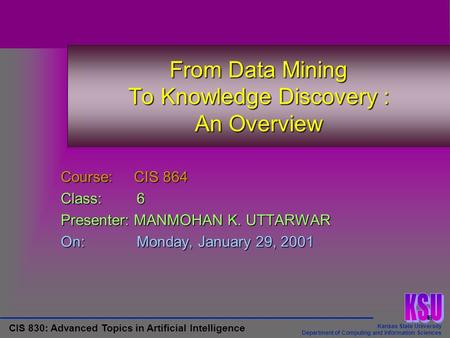 Kansas State University Department of Computing and Information Sciences CIS 830: Advanced Topics in Artificial Intelligence From Data Mining To Knowledge.