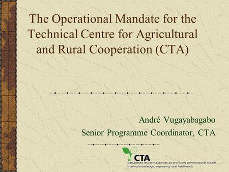 The Operational Mandate for the Technical Centre for Agricultural and Rural Cooperation (CTA) André Vugayabagabo Senior Programme Coordinator, CTA.