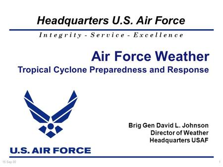 I n t e g r i t y - S e r v i c e - E x c e l l e n c e Headquarters U.S. Air Force 15 Sep 001 Air Force Weather Tropical Cyclone Preparedness and Response.