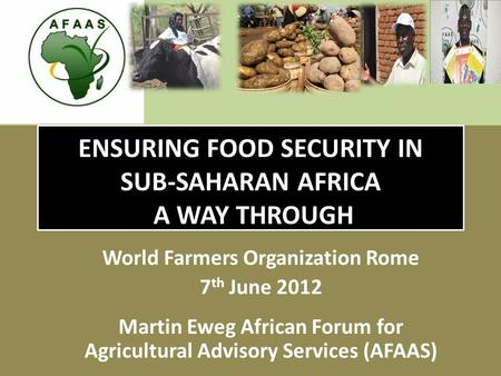 ENSURING FOOD SECURITY IN SUB-SAHARAN AFRICA A WAY THROUGH World Farmers Organization Rome 7 th June 2012 Martin Eweg African Forum for Agricultural Advisory.