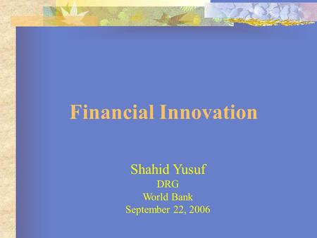 Financial Innovation Shahid Yusuf DRG World Bank September 22, 2006.