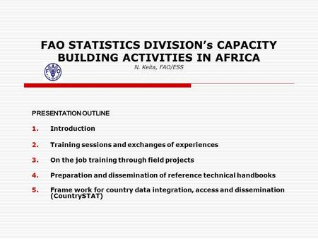 FAO STATISTICS DIVISION's CAPACITY BUILDING ACTIVITIES IN AFRICA N. Keita, FAO/ESS PRESENTATION OUTLINE 1.Introduction 2.Training sessions and exchanges.