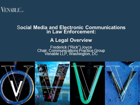 "1 © 2008 Venable LLP Social Media and Electronic Communications in Law Enforcement: <strong>A</strong> Legal Overview Frederick (""Rick"") Joyce Chair, Communications Practice."