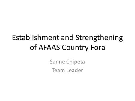Establishment and Strengthening of AFAAS Country Fora Sanne Chipeta Team Leader.