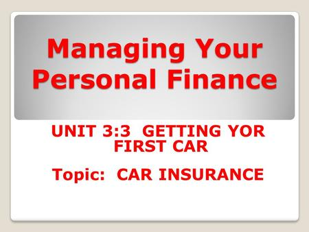 Managing Your Personal Finance UNIT 3:3 GETTING YOR FIRST CAR Topic: CAR INSURANCE.